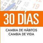 30 Días. Cambia de hábitos, cambia de vida: Algunos simples pasos cada día para crear la vida que desees