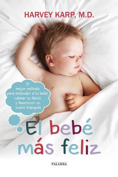El bebé más feliz. El mejor método para entender a tu bebé, calmar su llanto y favorecer un sueño tranquilo