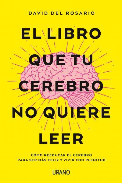 El libro que tu cerebro no quiere leer: Cómo reeducar el cerebro para ser más feliz y vivir con plenitud