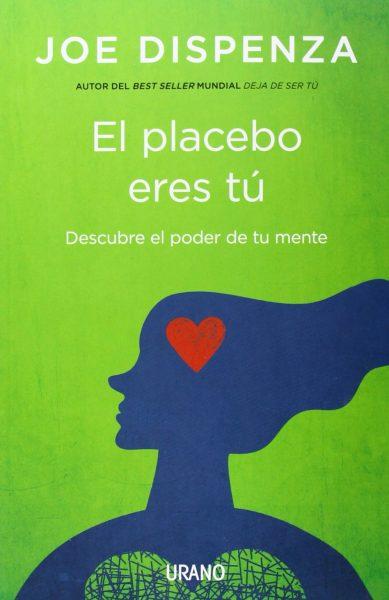 El placebo eres tú: Cómo ejercer el poder de la mente
