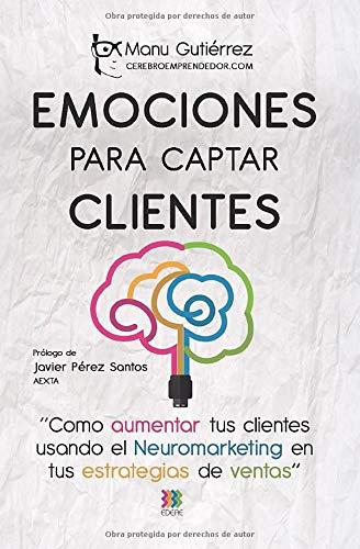 Emociones para captar clientes: Cómo aumentar tus clientes usando el neuromarketing en tus estrategias de ventas