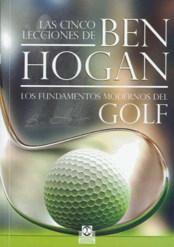 Las cinco lecciones de Ben Hogan. Los fundamentos modernos del golf