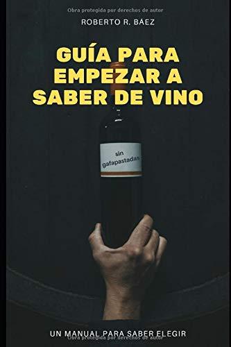 Guía para empezar a saber de vino. Un manual para saber elegir